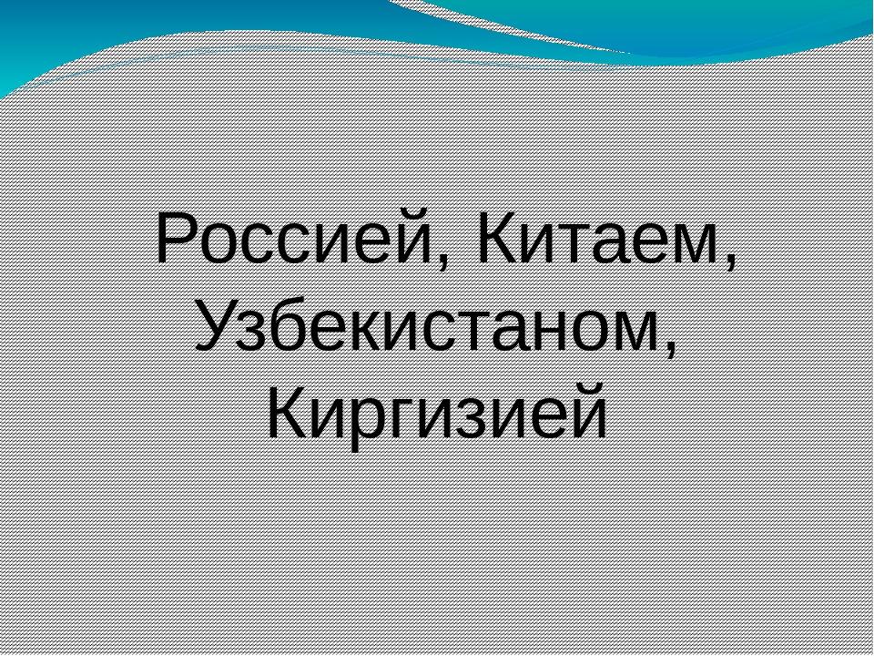 Россией, Китаем, Узбекистаном, Киргизией