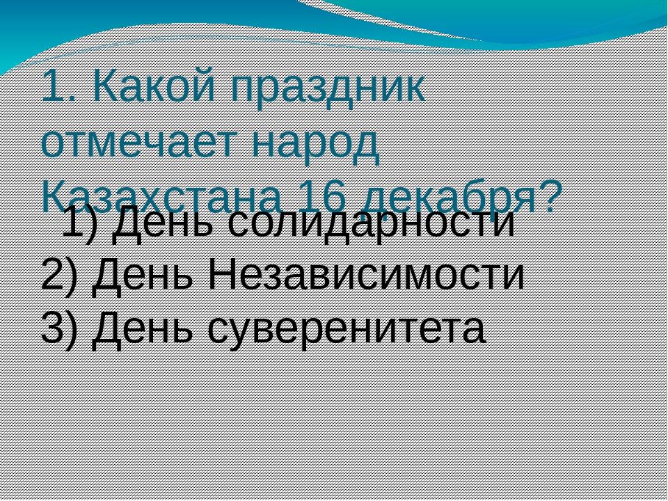 1. Какой праздник отмечает народ Казахстана 16 декабря? 1) День солидарности...