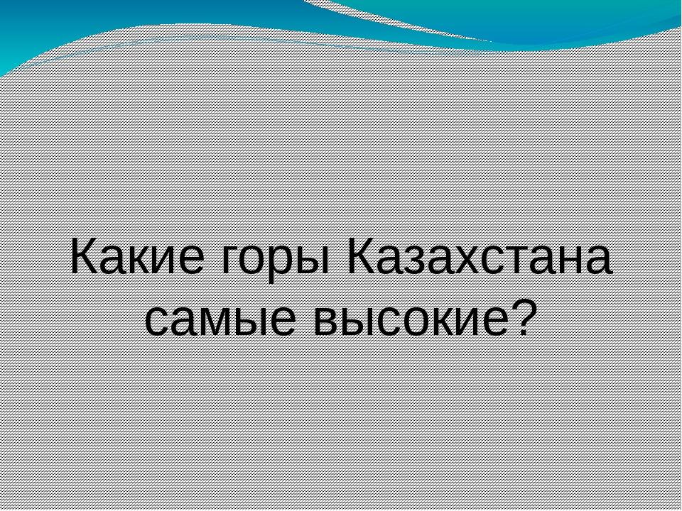 Какие горы Казахстана самые высокие?