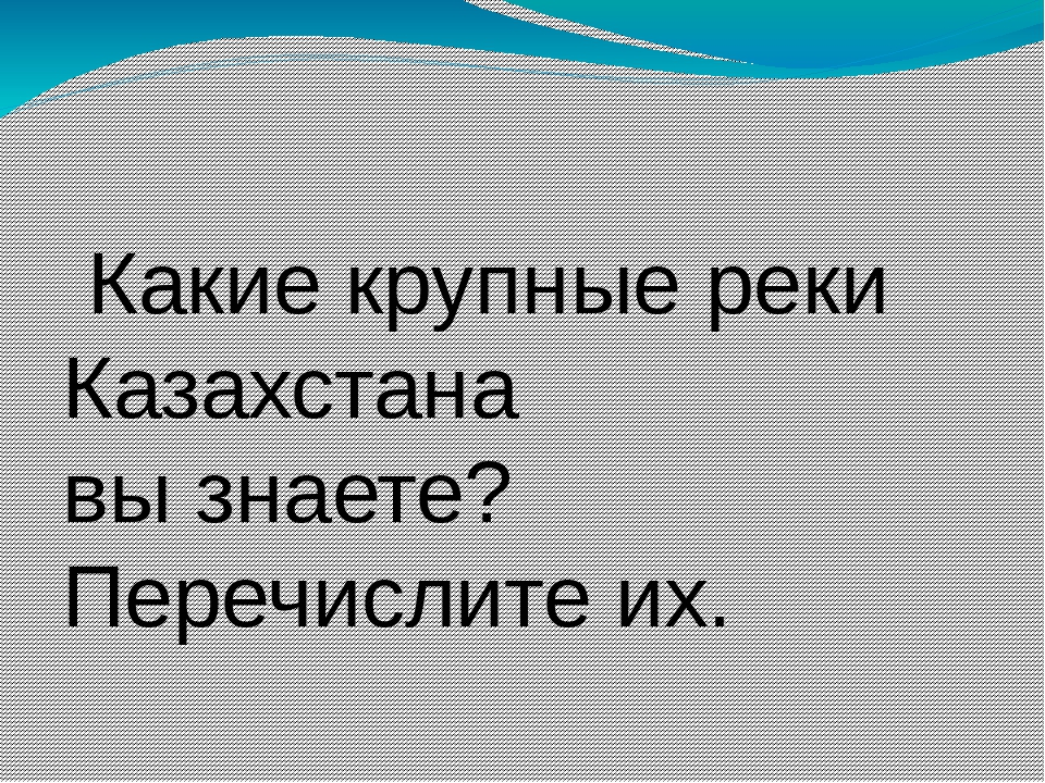 Какие крупные реки Казахстана вызнаете? Перечислите их.