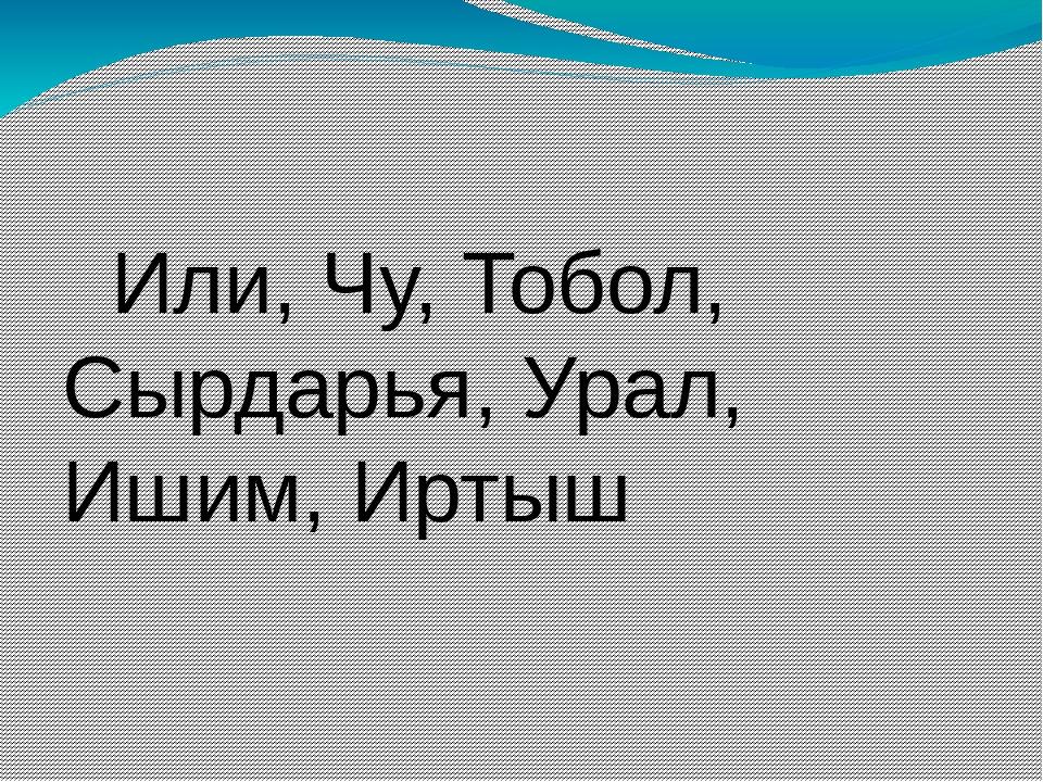 Или, Чу, Тобол, Сырдарья, Урал, Ишим, Иртыш