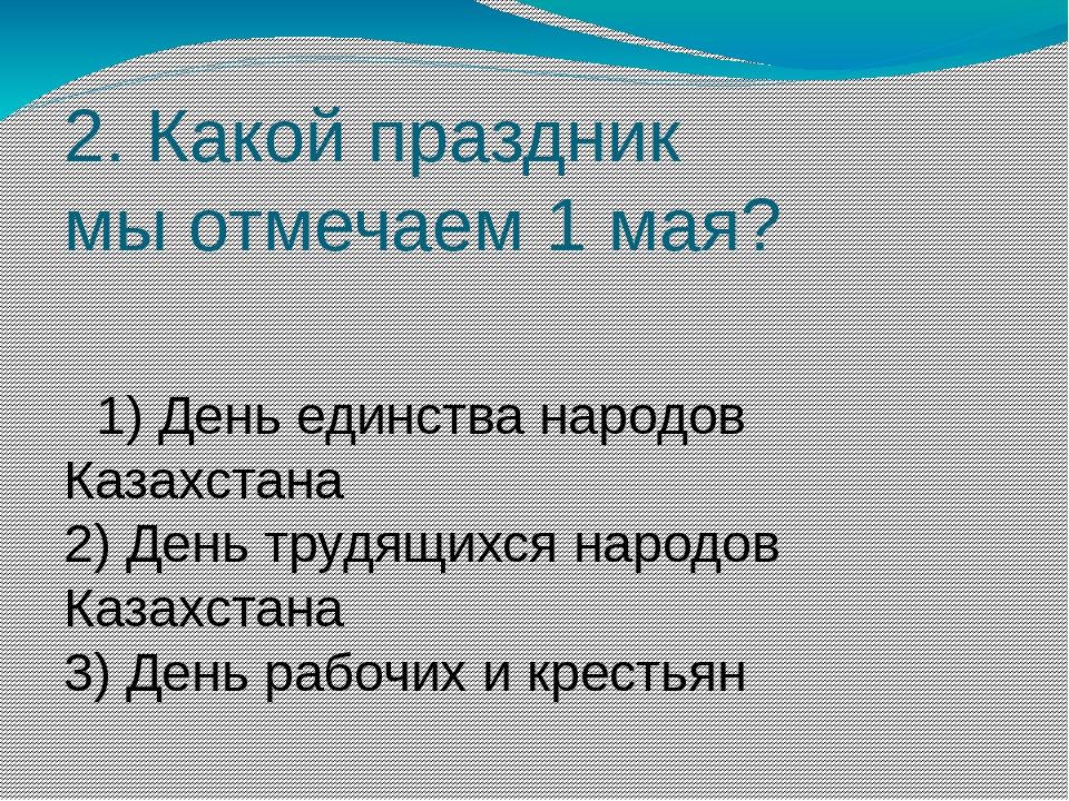 2. Какой праздник мыотмечаем 1мая? 1) День единства народов Казахстана 2) Д...
