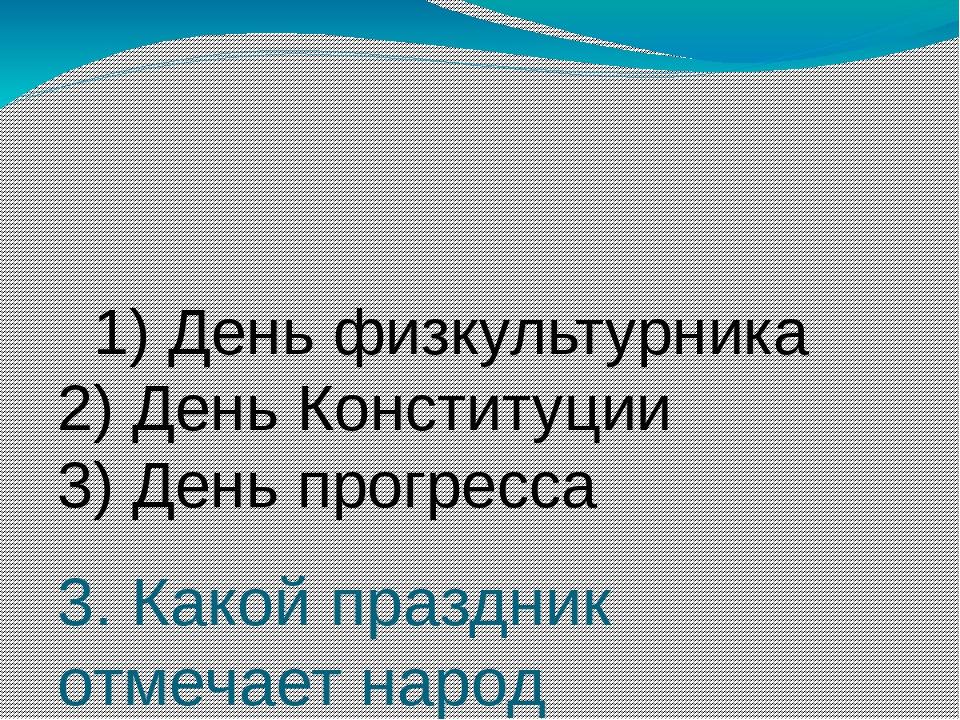 3. Какой праздник отмечает народ Казахстана 30 августа? 1) День физкультурни...