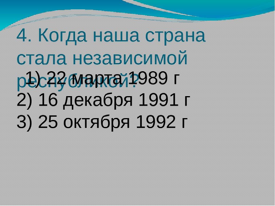 4. Когда наша страна стала независимой республикой? 1) 22марта 1989г 2) 16...