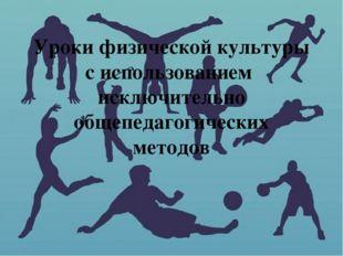 Уроки физической культуры с использованием исключительно общепедагогических м