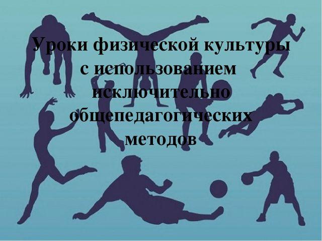 Уроки физической культуры с использованием исключительно общепедагогических м...