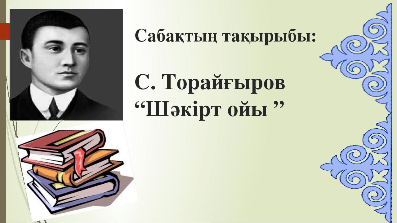 """Сабақтың тақырыбы: С. Торайғыров """"Шәкірт ойы """""""