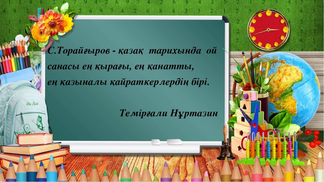 С.Торайғыров - қазақ тарихында ой санасы ең қырағы, ең қанатты, ең қазыналы...