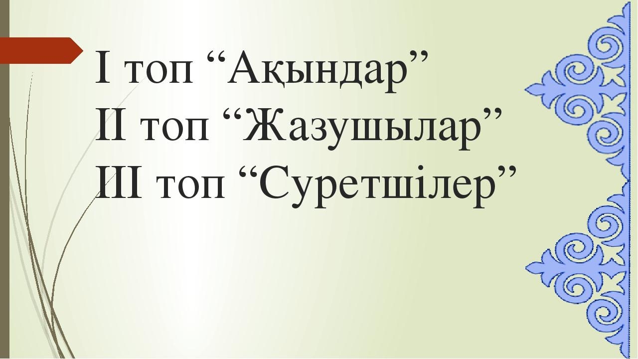 """І топ """"Ақындар"""" ІІ топ """"Жазушылар"""" ІІІ топ """"Суретшілер"""""""
