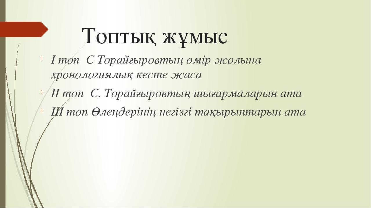 Топтық жұмыс І топ С Торайғыровтың өмір жолына хронологиялық кесте жаса ІІ то...