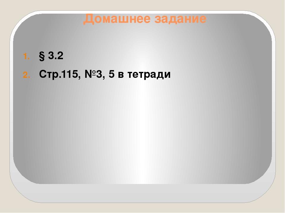 Домашнее задание § 3.2 Стр.115, №3, 5 в тетради