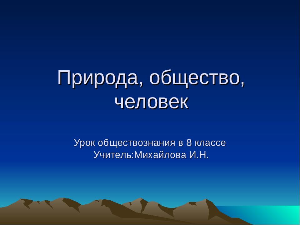 Природа, общество, человек Урок обществознания в 8 классе Учитель:Михайлова...