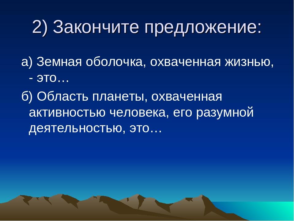 2) Закончите предложение: а) Земная оболочка, охваченная жизнью, - это… б) Об...