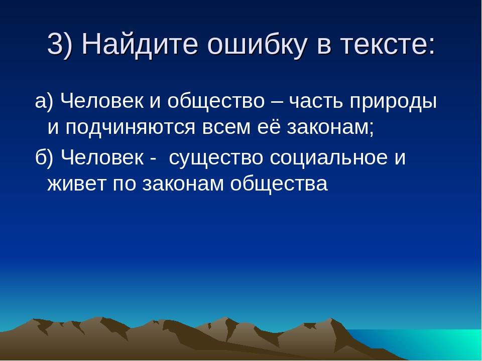 3) Найдите ошибку в тексте: а) Человек и общество – часть природы и подчиняют...