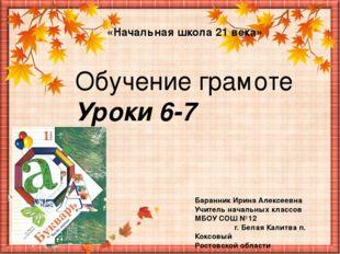 Обучение грамоте Уроки 6-7 «Начальная школа 21 века» Баранник Ирина Алексеевн