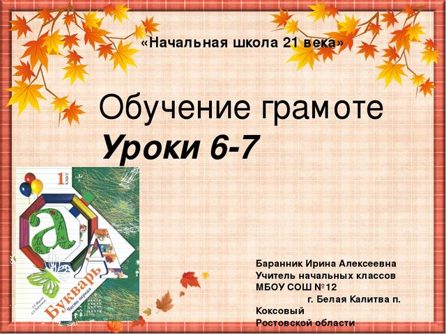 Обучение грамоте Уроки 6-7 «Начальная школа 21 века» Баранник Ирина Алексеевн...