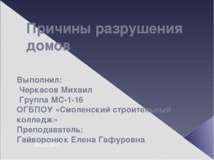 Причины разрушения домов Выполнил: Черкасов Михаил Группа МС-1-16 ОГБПОУ «Смо
