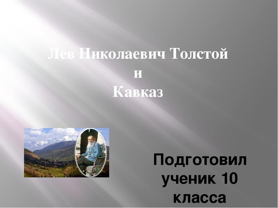 Лев Николаевич Толстой и Кавказ Подготовил ученик 10 класса Абдурахманов Загир