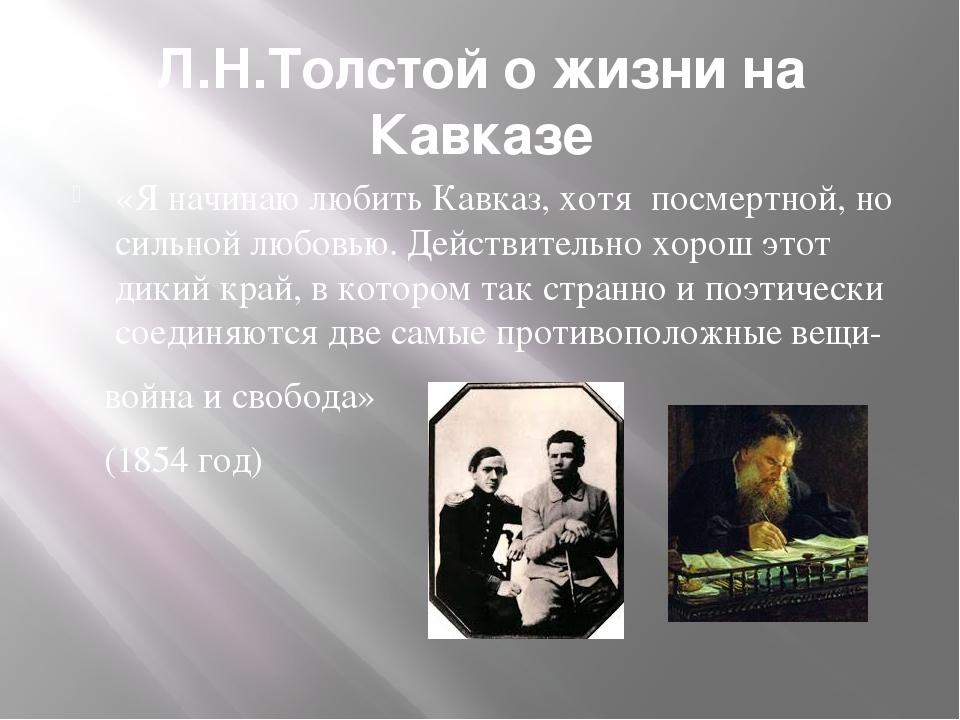 Л.Н.Толстой о жизни на Кавказе «Я начинаю любить Кавказ, хотя посмертной, но...