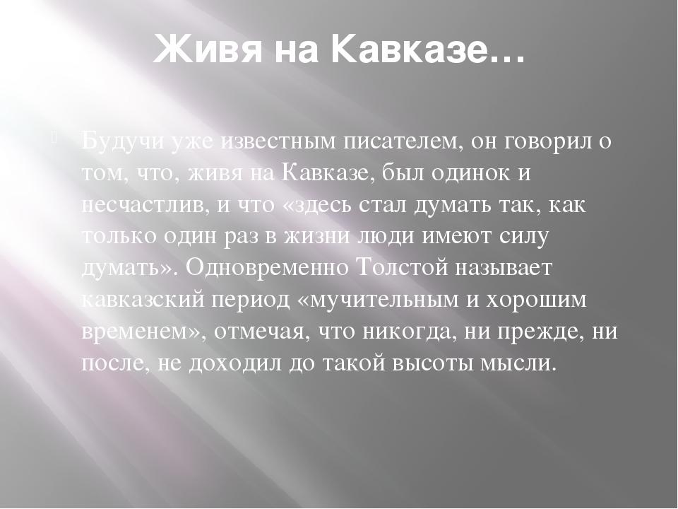 Живя на Кавказе… Будучи уже известным писателем, он говорил о том, что, живя...