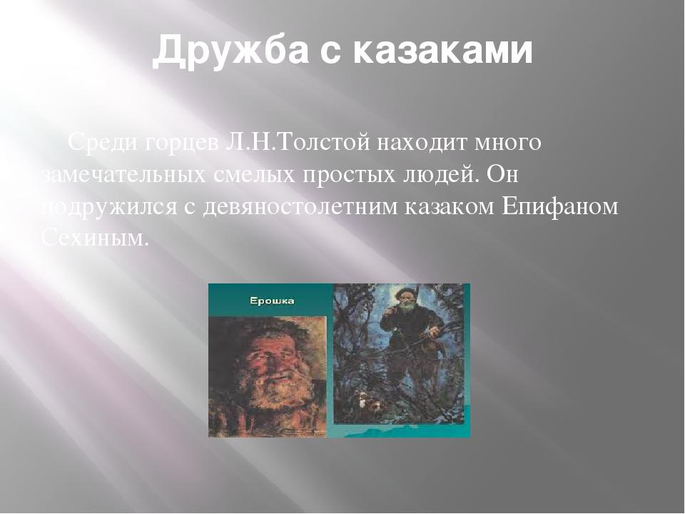 Дружба с казаками Среди горцев Л.Н.Толстой находит много замечательных смелых...