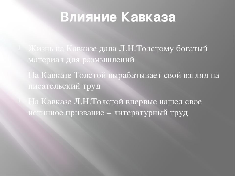 Влияние Кавказа Жизнь на Кавказе дала Л.Н.Толстому богатый материал для размы...