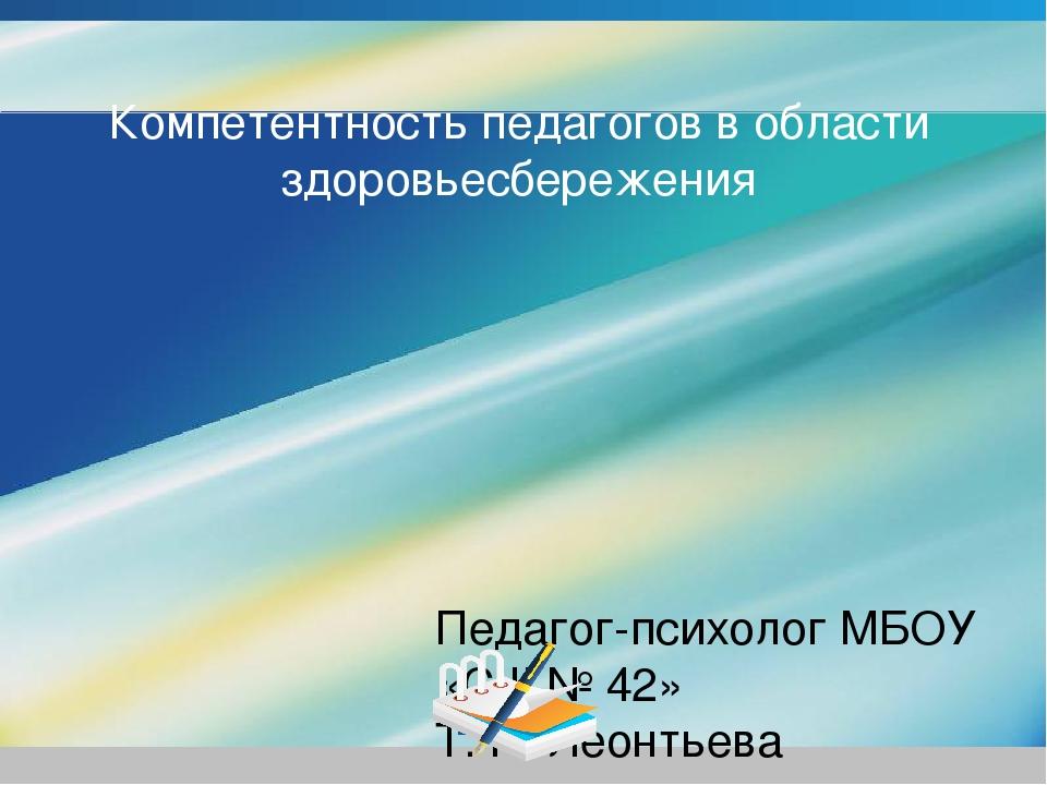 Компетентность педагогов в области здоровьесбережения Педагог-психолог МБОУ «...