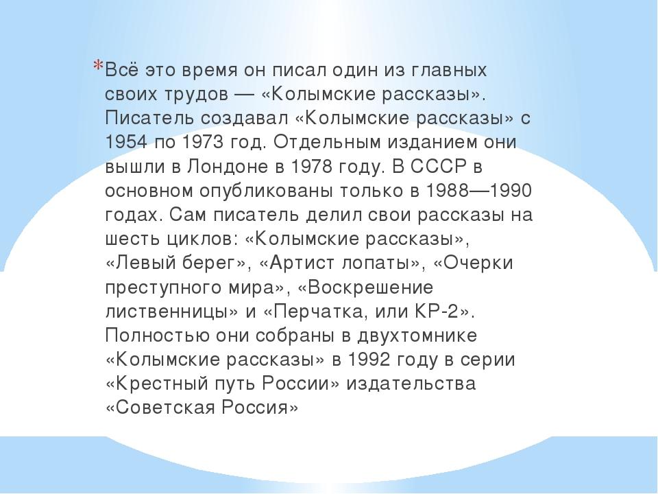 Всё это время он писал один из главных своих трудов — «Колымские рассказы». П...