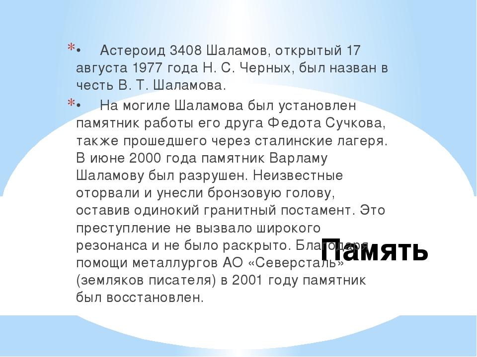 Память •Астероид 3408 Шаламов, открытый 17 августа 1977 года Н. С. Черных, б...