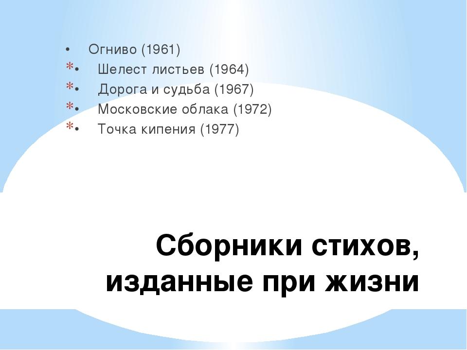 Сборники стихов, изданные при жизни •Огниво (1961) •Шелест листьев (1964) •...