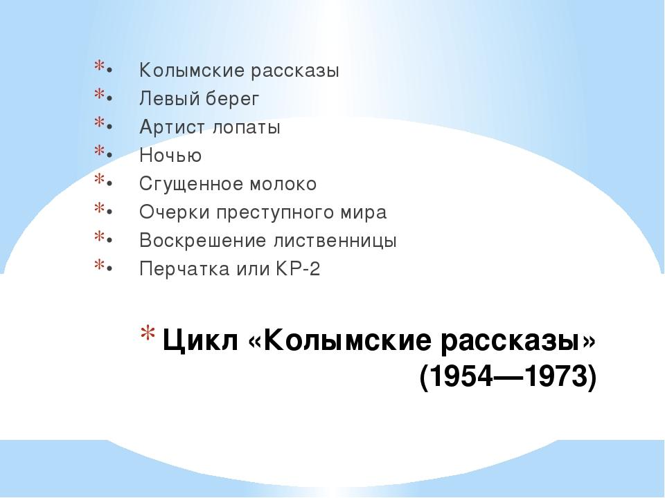Цикл «Колымские рассказы» (1954—1973) •Колымские рассказы •Левый берег •Ар...