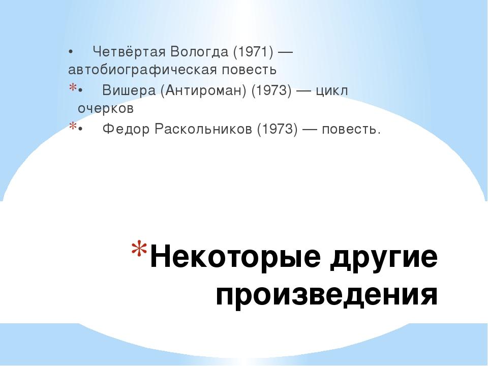 Некоторые другие произведения •Четвёртая Вологда (1971) — автобиографическая...