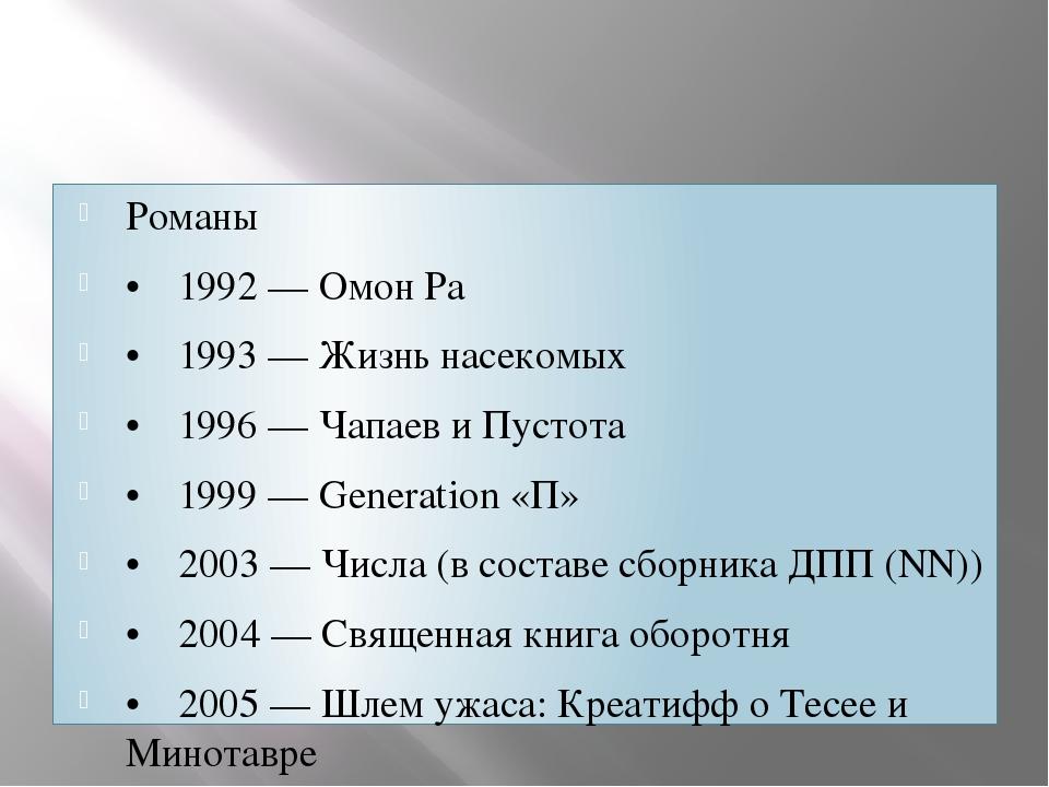 Романы •1992 — Омон Ра •1993 — Жизнь насекомых •1996 — Чапаев и Пустота •...