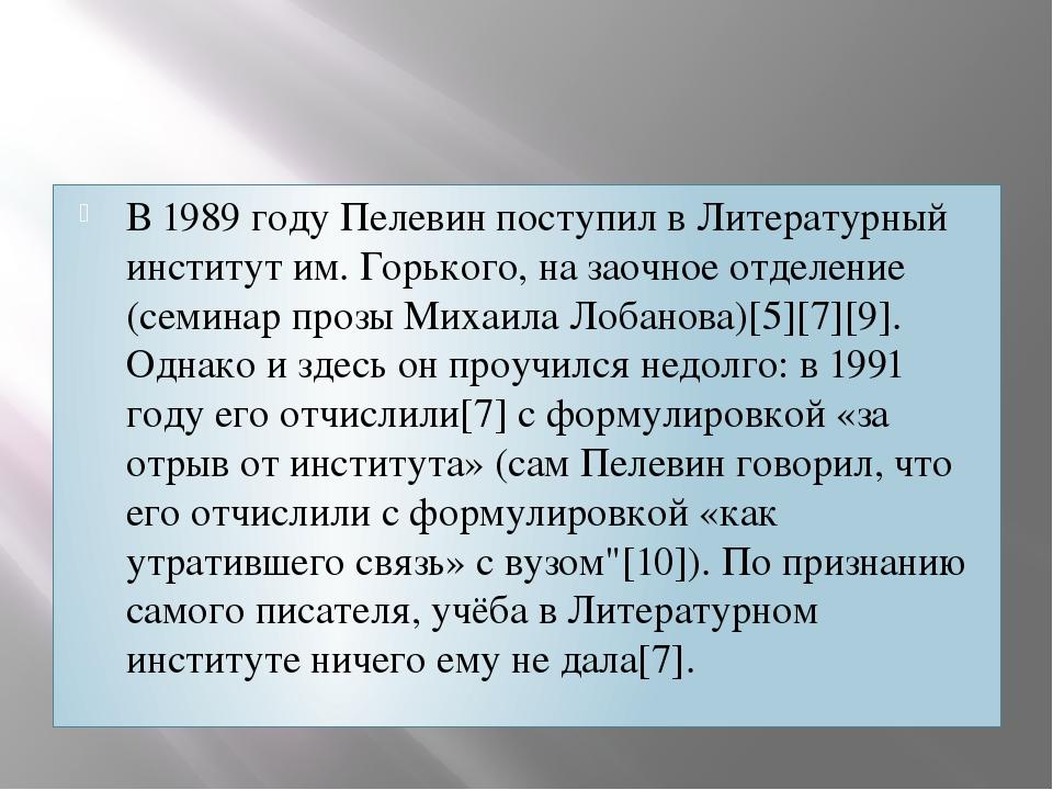В 1989 году Пелевин поступил в Литературный институт им. Горького, на заочное...