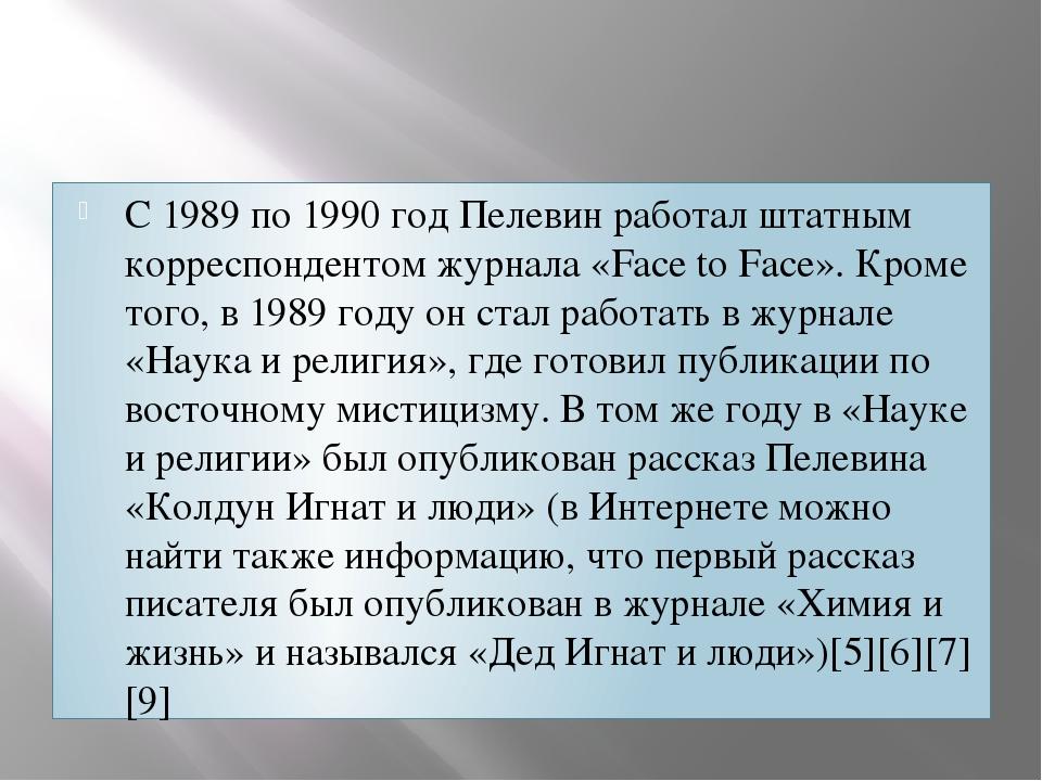 С 1989 по 1990 год Пелевин работал штатным корреспондентом журнала «Face to F...