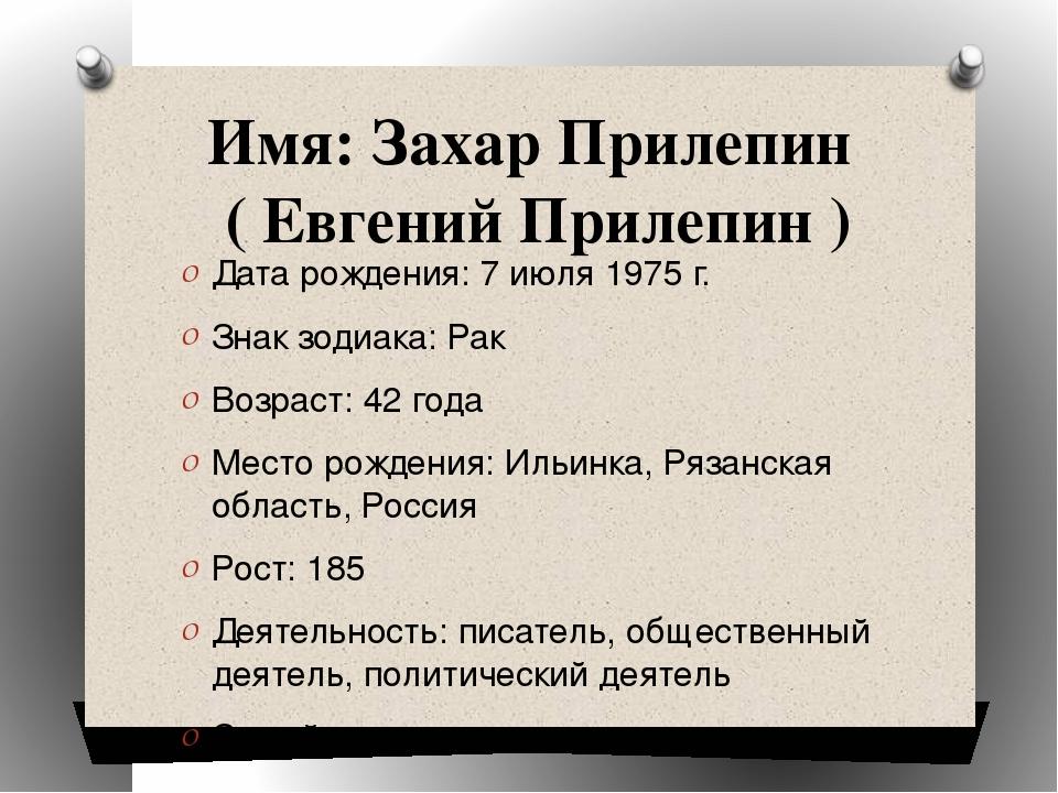 Имя: Захар Прилепин ( Евгений Прилепин ) Дата рождения: 7 июля 1975 г. Знак з...