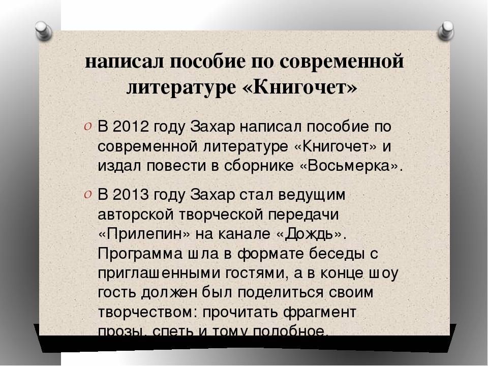 написал пособие по современной литературе «Книгочет» В 2012 году Захар написа...