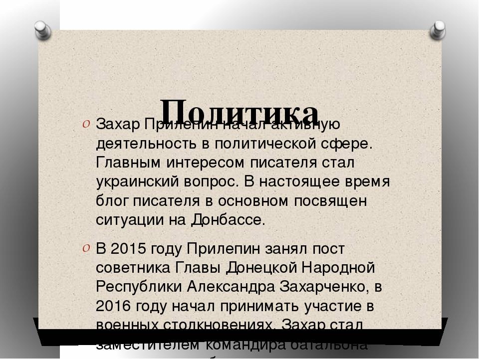 Политика Захар Прилепин начал активную деятельность в политической сфере. Гл...
