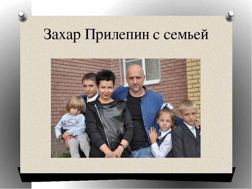 Захар Прилепин с семьей