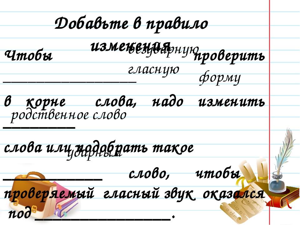Добавьте в правило изменения Чтобы проверить ________________ в корне слова,...