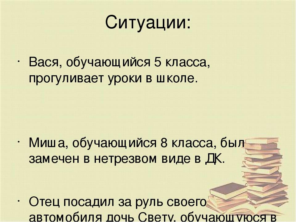 Ситуации: Вася, обучающийся 5 класса, прогуливает уроки в школе. Миша, обучаю...