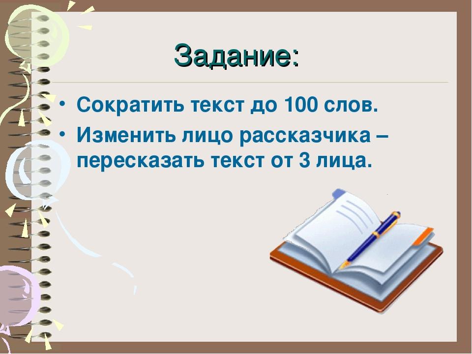 Задание: Сократить текст до 100 слов. Изменить лицо рассказчика –пересказать...