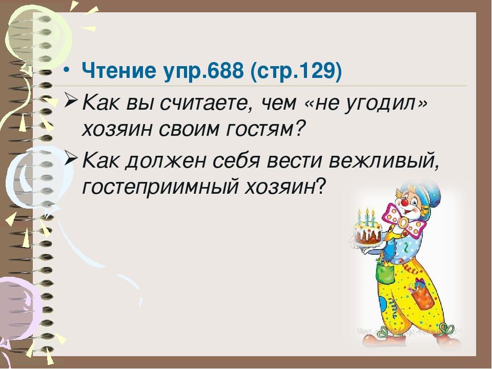 Чтение упр.688 (стр.129) Как вы считаете, чем «не угодил» хозяин своим гостям...
