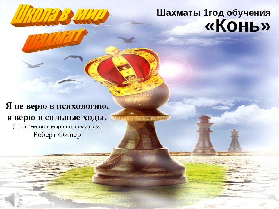 Я не верю в психологию. я верю в сильные ходы. (11-й чемпион мира по шахматам...