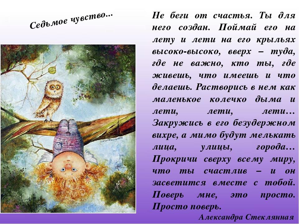 Не беги от счастья. Ты для него создан. Поймай его на лету и лети на его крыл...