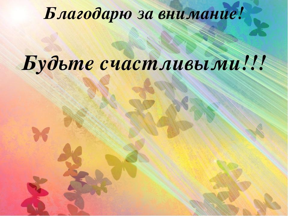 Благодарю за внимание! Будьте счастливыми!!!