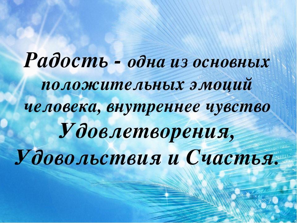 Радость - одна из основных положительных эмоций человека, внутреннее чувств...