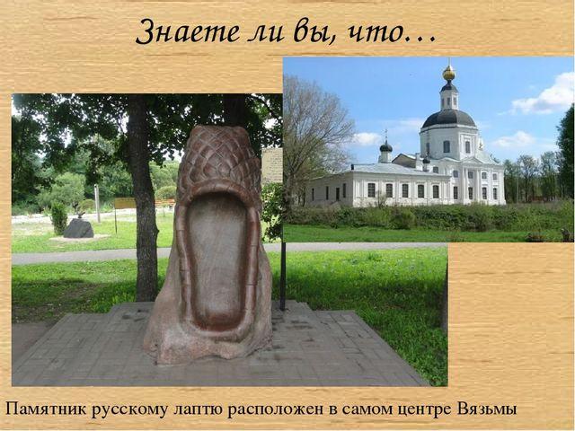 Памятник русскому лаптю расположен в самом центре Вязьмы Знаете ли вы, что…
