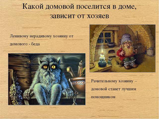 Какой домовой поселится в доме, зависит от хозяев Ленивому нерадивому хозяину...