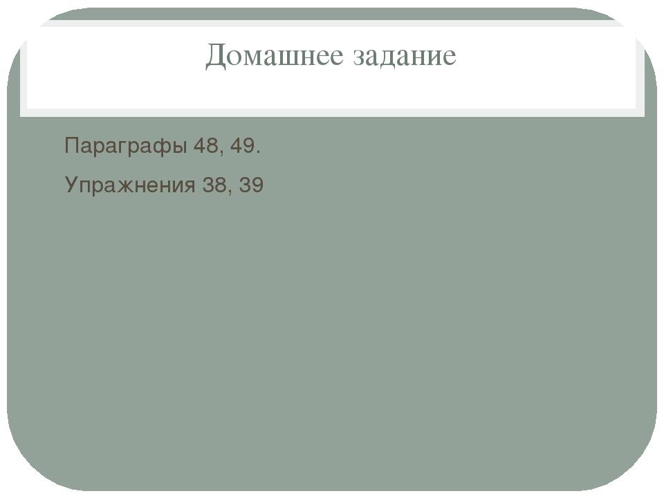 Домашнее задание Параграфы 48, 49. Упражнения 38, 39